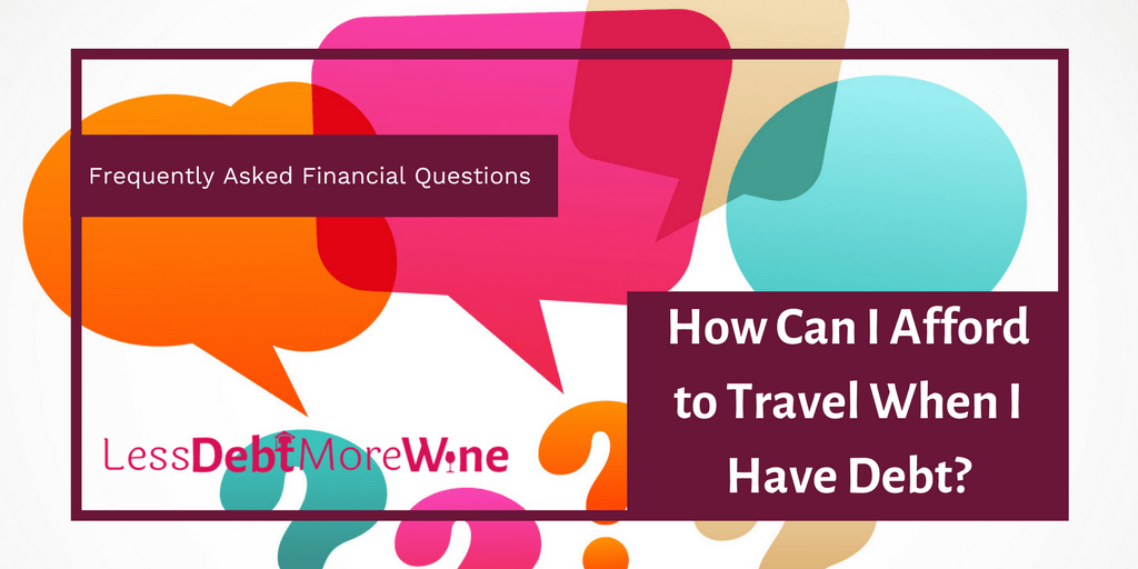 personal finance | FAQS | money questions | How Can I Afford to Travel when I have debt? | debt | budget